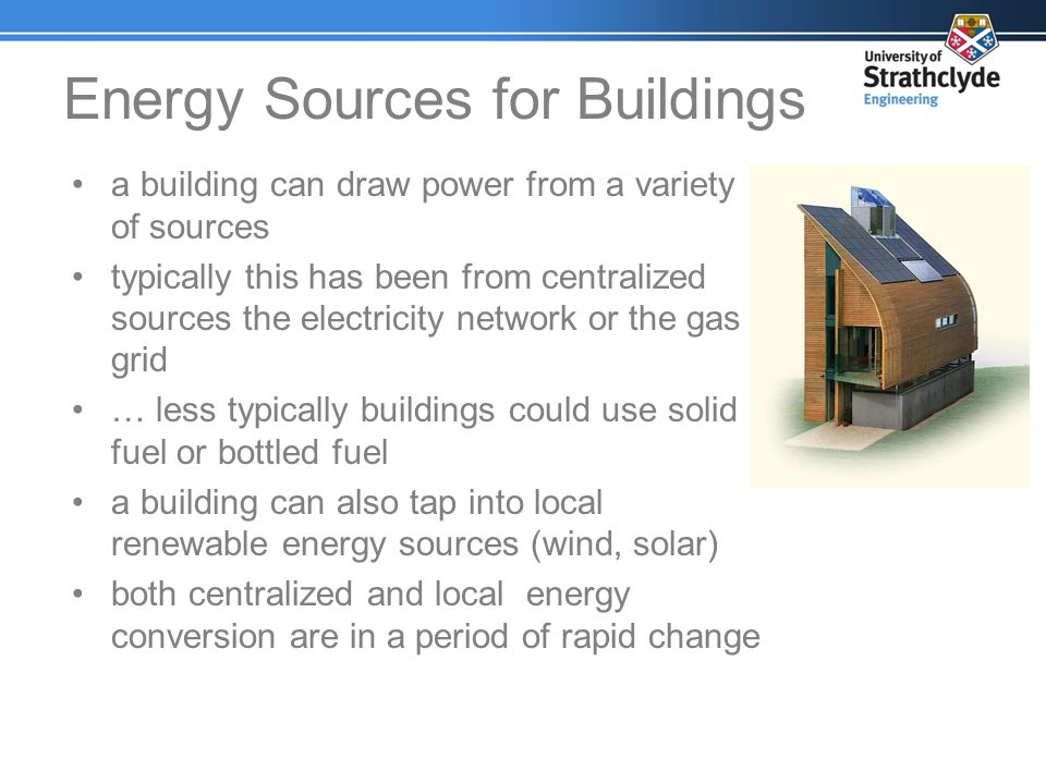 Energy Sources for Buildings a building can draw power from a variety of sources typically this has been from centralized sources the electricity netw