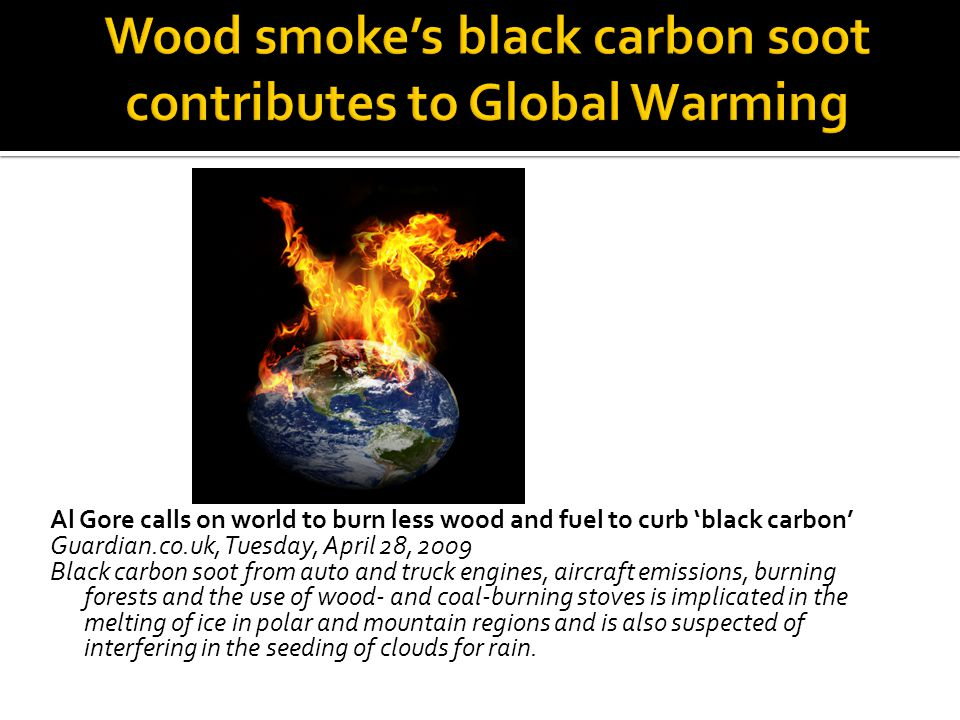 Al Gore calls on world to burn less wood and fuel to curb black carbon Guardian.co.uk, Tuesday, April 28, 2009 Black carbon soot from auto and truck e
