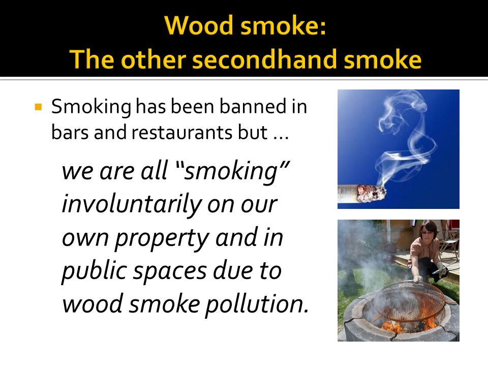 Smoking has been banned in bars and restaurants but … we are all smoking involuntarily on our own property and in public spaces due to wood smoke poll