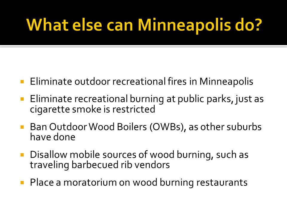 Eliminate outdoor recreational fires in Minneapolis Eliminate recreational burning at public parks, just as cigarette smoke is restricted Ban Outdoor