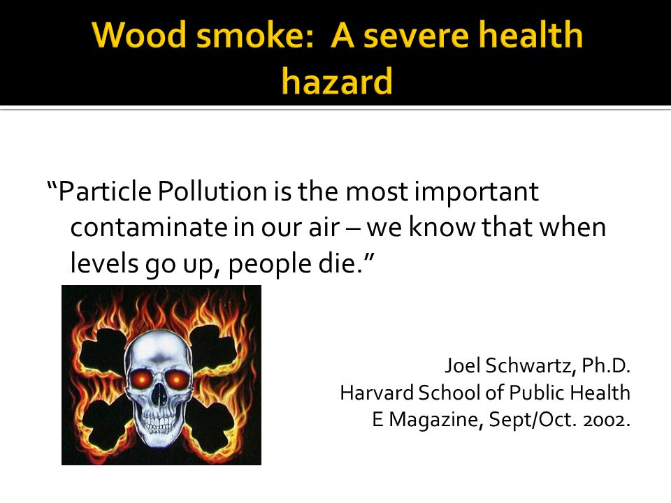 Particle Pollution is the most important contaminate in our air – we know that when levels go up, people die. Joel Schwartz, Ph.D. Harvard School of P