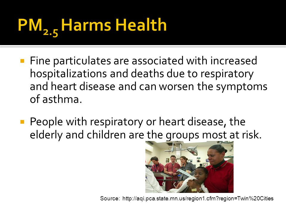 Fine particulates are associated with increased hospitalizations and deaths due to respiratory and heart disease and can worsen the symptoms of asthma