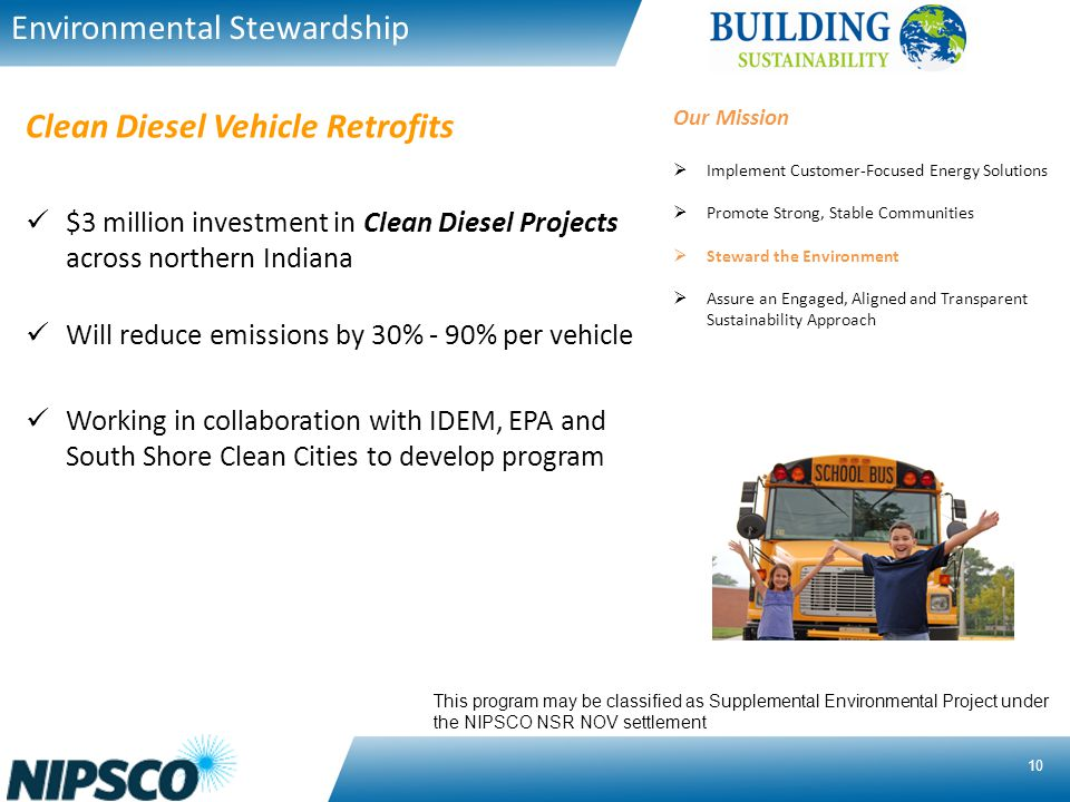 10 $3 million investment in Clean Diesel Projects across northern Indiana Will reduce emissions by 30% - 90% per vehicle Working in collaboration with IDEM, EPA and South Shore Clean Cities to develop program Clean Diesel Vehicle Retrofits Environmental Stewardship This program may be classified as Supplemental Environmental Project under the NIPSCO NSR NOV settlement Our Mission Implement Customer-Focused Energy Solutions Promote Strong, Stable Communities Steward the Environment Assure an Engaged, Aligned and Transparent Sustainability Approach