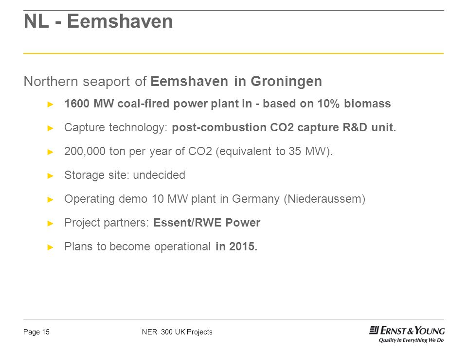 NER 300 UK ProjectsPage 15 NL - Eemshaven Northern seaport of Eemshaven in Groningen 1600 MW coal-fired power plant in - based on 10% biomass Capture technology: post-combustion CO2 capture R&D unit.