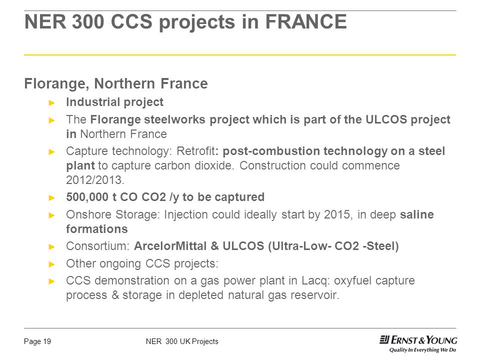 NER 300 UK ProjectsPage 19 NER 300 CCS projects in FRANCE Florange, Northern France Industrial project The Florange steelworks project which is part of the ULCOS project in Northern France Capture technology: Retrofit: post-combustion technology on a steel plant to capture carbon dioxide.
