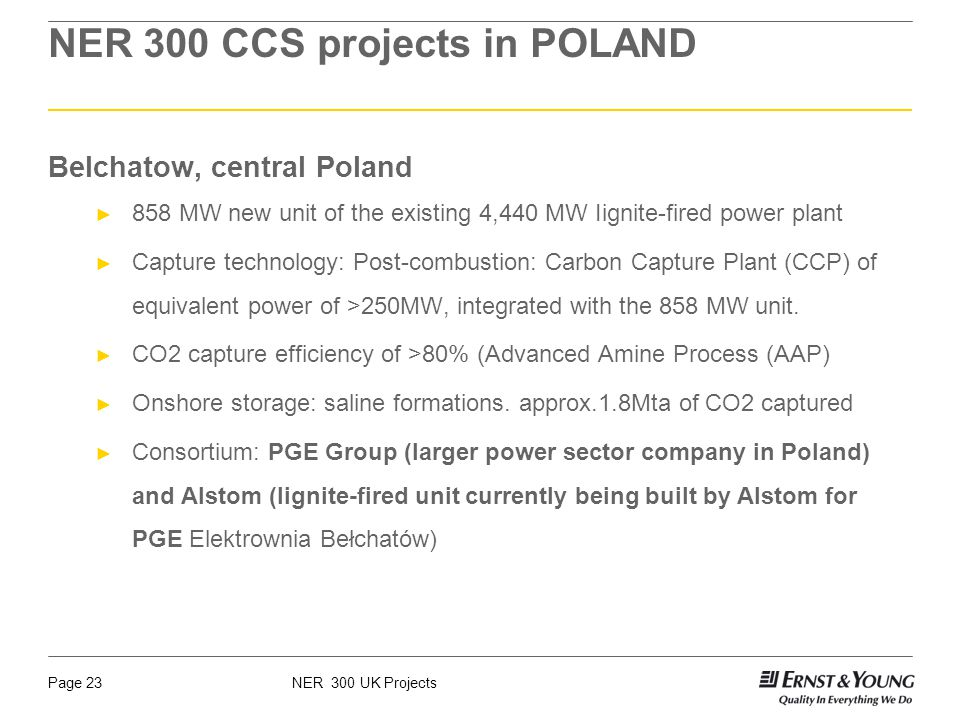 NER 300 UK ProjectsPage 23 NER 300 CCS projects in POLAND Belchatow, central Poland 858 MW new unit of the existing 4,440 MW Iignite-fired power plant Capture technology: Post-combustion: Carbon Capture Plant (CCP) of equivalent power of >250MW, integrated with the 858 MW unit.