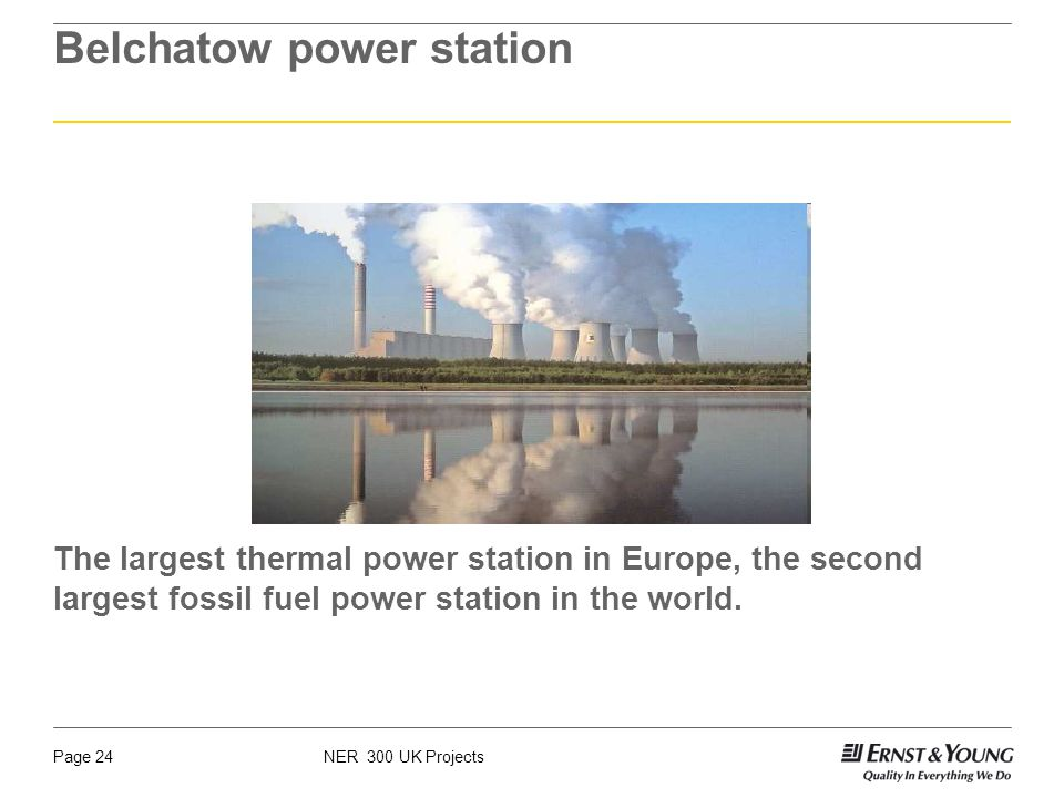 NER 300 UK ProjectsPage 24 Belchatow power station The largest thermal power station in Europe, the second largest fossil fuel power station in the world.