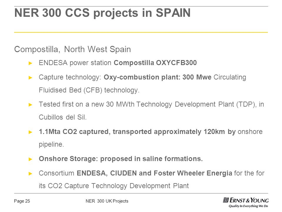 NER 300 UK ProjectsPage 25 NER 300 CCS projects in SPAIN Compostilla, North West Spain ENDESA power station Compostilla OXYCFB300 Capture technology: Oxy-combustion plant: 300 Mwe Circulating Fluidised Bed (CFB) technology.