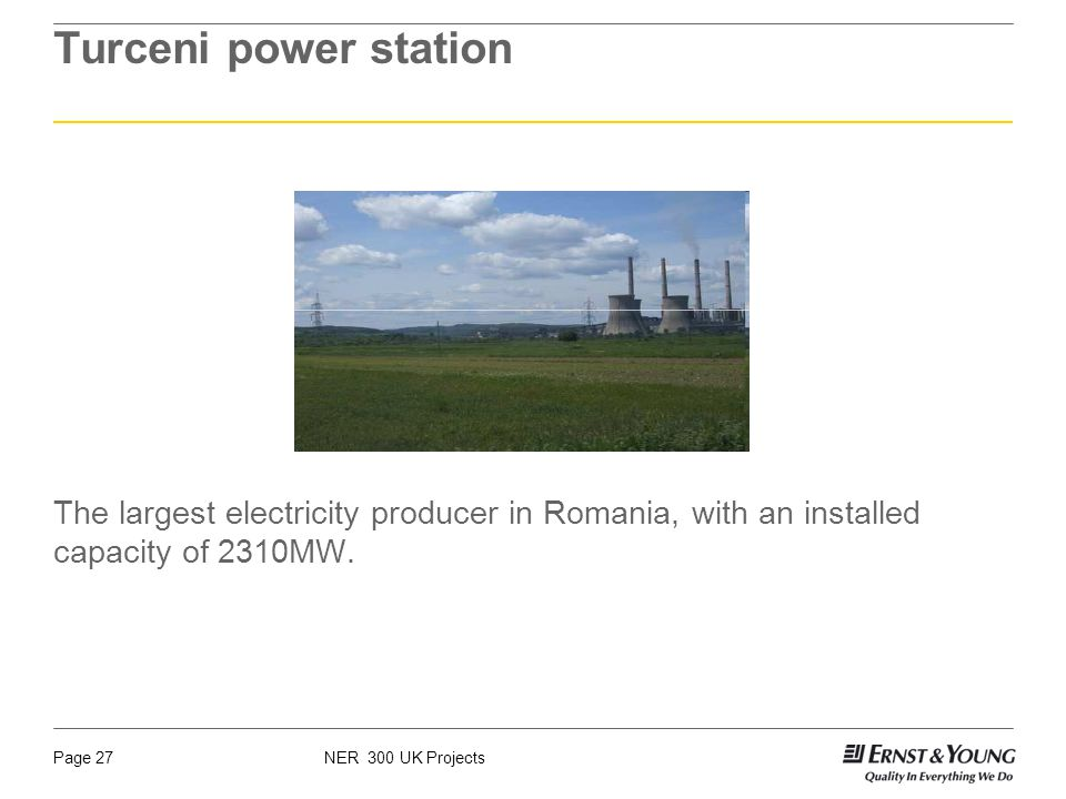 NER 300 UK ProjectsPage 27 Turceni power station The largest electricity producer in Romania, with an installed capacity of 2310MW.