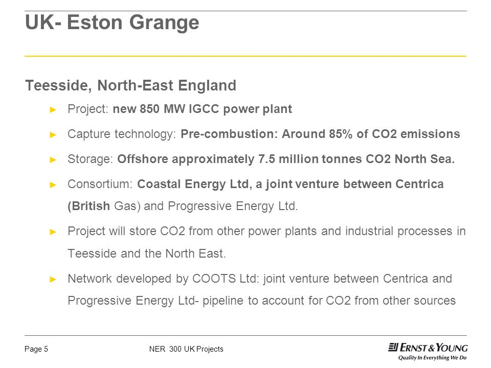 NER 300 UK ProjectsPage 5 UK- Eston Grange Teesside, North-East England Project: new 850 MW IGCC power plant Capture technology: Pre-combustion: Around 85% of CO2 emissions Storage: Offshore approximately 7.5 million tonnes CO2 North Sea.