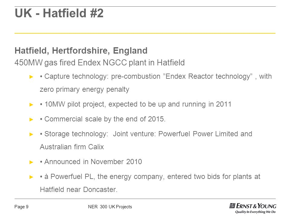 NER 300 UK ProjectsPage 9 UK - Hatfield #2 Hatfield, Hertfordshire, England 450MW gas fired Endex NGCC plant in Hatfield Capture technology: pre-combustion Endex Reactor technology, with zero primary energy penalty 10MW pilot project, expected to be up and running in 2011 Commercial scale by the end of 2015.