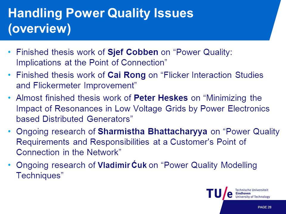 Handling Power Quality Issues (overview) Finished thesis work of Sjef Cobben on Power Quality: Implications at the Point of Connection Finished thesis work of Cai Rong on Flicker Interaction Studies and Flickermeter Improvement Almost finished thesis work of Peter Heskes on Minimizing the Impact of Resonances in Low Voltage Grids by Power Electronics based Distributed Generators Ongoing research of Sharmistha Bhattacharyya on Power Quality Requirements and Responsibilities at a Customer s Point of Connection in the Network Ongoing research of Vladimir Ćuk on Power Quality Modelling Techniques PAGE 28