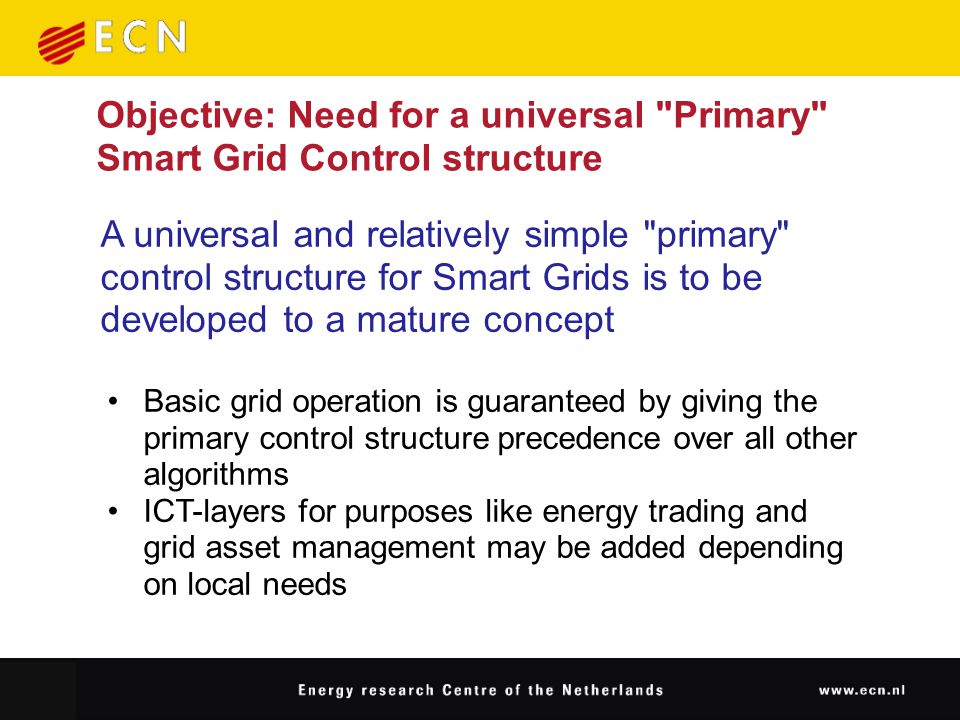 Objective: Need for a universal Primary Smart Grid Control structure A universal and relatively simple primary control structure for Smart Grids is to be developed to a mature concept Basic grid operation is guaranteed by giving the primary control structure precedence over all other algorithms ICT-layers for purposes like energy trading and grid asset management may be added depending on local needs