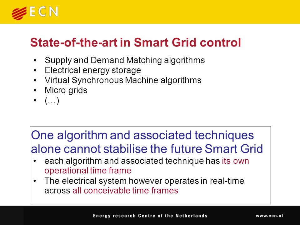 State-of-the-art in Smart Grid control Supply and Demand Matching algorithms Electrical energy storage Virtual Synchronous Machine algorithms Micro grids (…) One algorithm and associated techniques alone cannot stabilise the future Smart Grid each algorithm and associated technique has its own operational time frame The electrical system however operates in real-time across all conceivable time frames