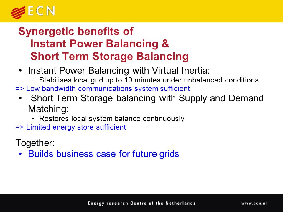 Synergetic benefits of Instant Power Balancing & Short Term Storage Balancing Instant Power Balancing with Virtual Inertia: o Stabilises local grid up to 10 minutes under unbalanced conditions => Low bandwidth communications system sufficient Short Term Storage balancing with Supply and Demand Matching: o Restores local system balance continuously => Limited energy store sufficient Together: Builds business case for future grids
