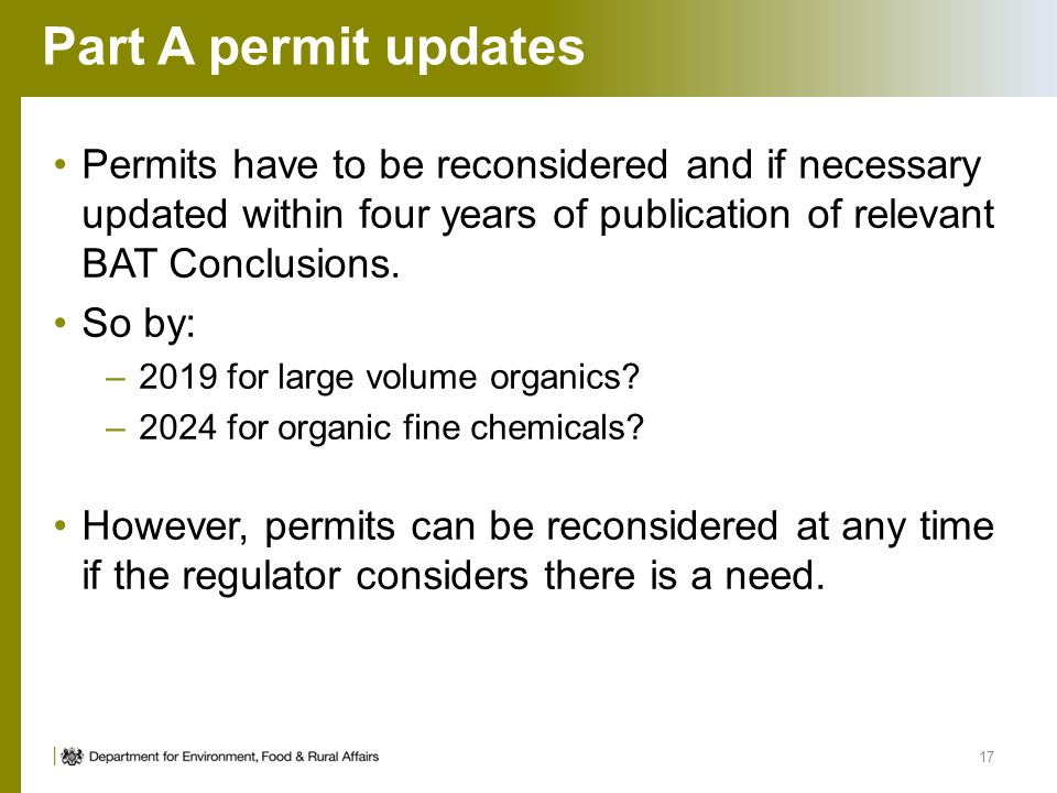 Part A permit updates Permits have to be reconsidered and if necessary updated within four years of publication of relevant BAT Conclusions. So by: –2