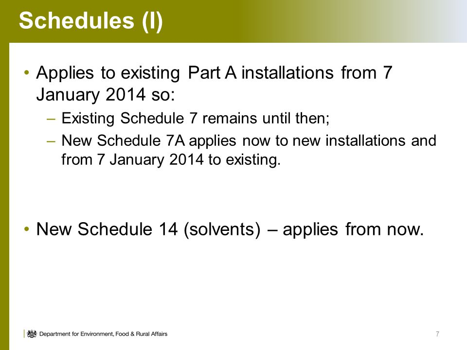Schedules (I) Applies to existing Part A installations from 7 January 2014 so: –Existing Schedule 7 remains until then; –New Schedule 7A applies now t
