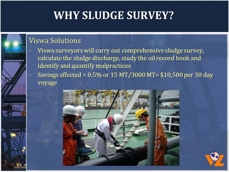 WHY SLUDGE SURVEY? Viswa Solutions -Viswa surveyors will carry out comprehensive sludge survey, calculate the sludge discharge, study the oil record b
