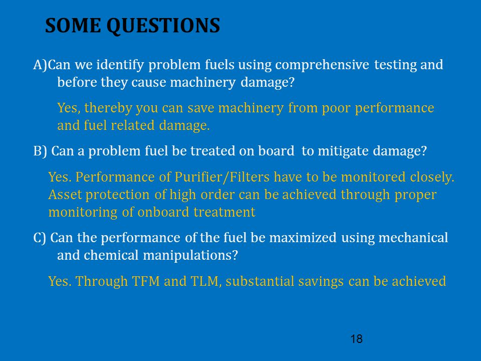 18 SOME QUESTIONS A)Can we identify problem fuels using comprehensive testing and before they cause machinery damage? Yes, thereby you can save machin
