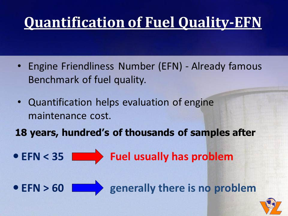 Quantification of Fuel Quality-EFN EFN < 35 Fuel usually has problem EFN > 60 generally there is no problem 18 years, hundreds of thousands of samples