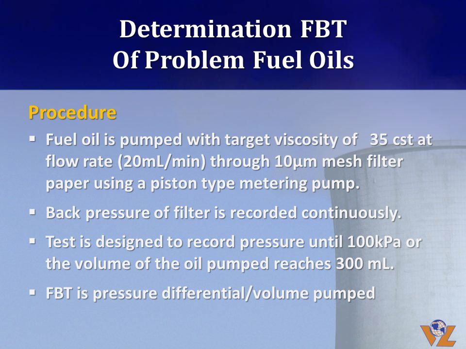 Determination FBT Of Problem Fuel Oils Procedure Fuel oil is pumped with target viscosity of 35 cst at flow rate (20mL/min) through 10µm mesh filter p