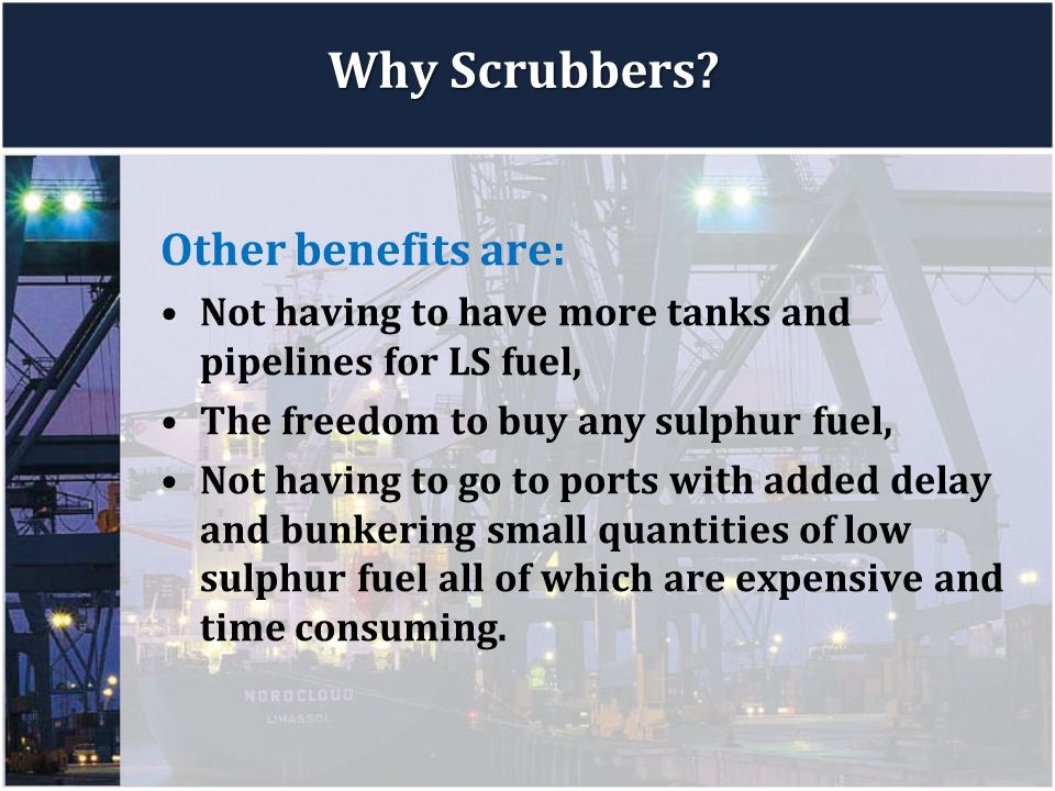 Why Scrubbers? Other benefits are: Not having to have more tanks and pipelines for LS fuel, The freedom to buy any sulphur fuel, Not having to go to p