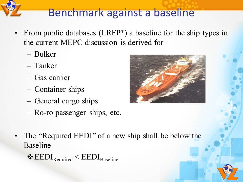 Benchmark against a baseline From public databases (LRFP*) a baseline for the ship types in the current MEPC discussion is derived for –Bulker –Tanker