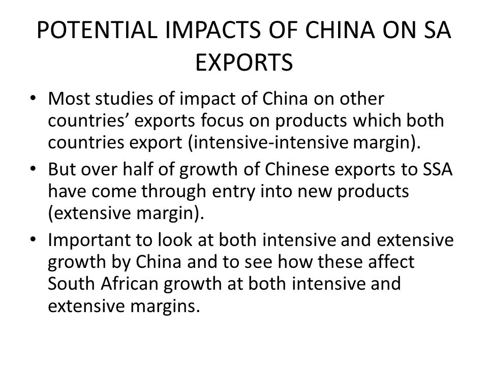 POTENTIAL IMPACTS OF CHINA ON SA EXPORTS Most studies of impact of China on other countries exports focus on products which both countries export (intensive-intensive margin).