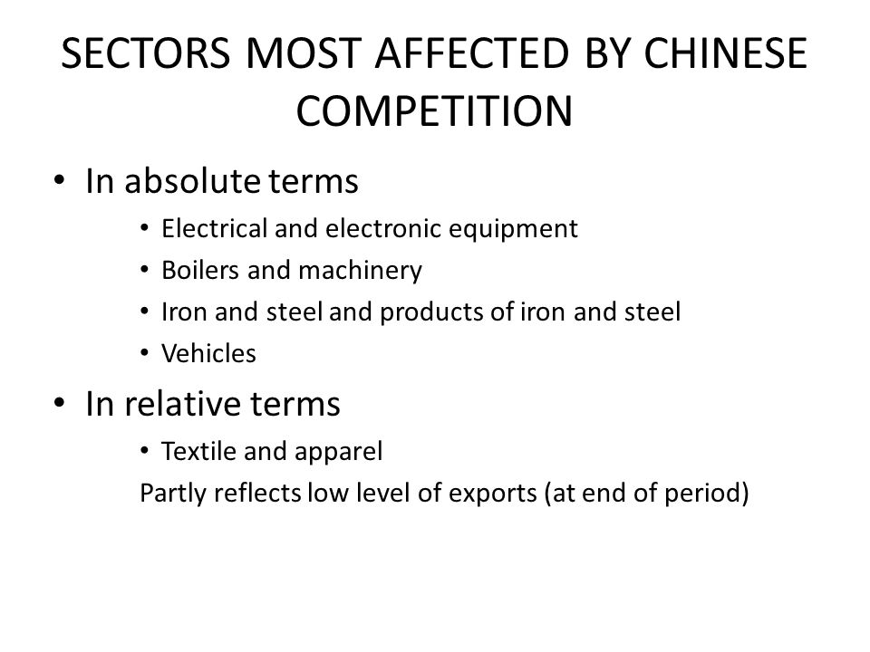 SECTORS MOST AFFECTED BY CHINESE COMPETITION In absolute terms Electrical and electronic equipment Boilers and machinery Iron and steel and products of iron and steel Vehicles In relative terms Textile and apparel Partly reflects low level of exports (at end of period)