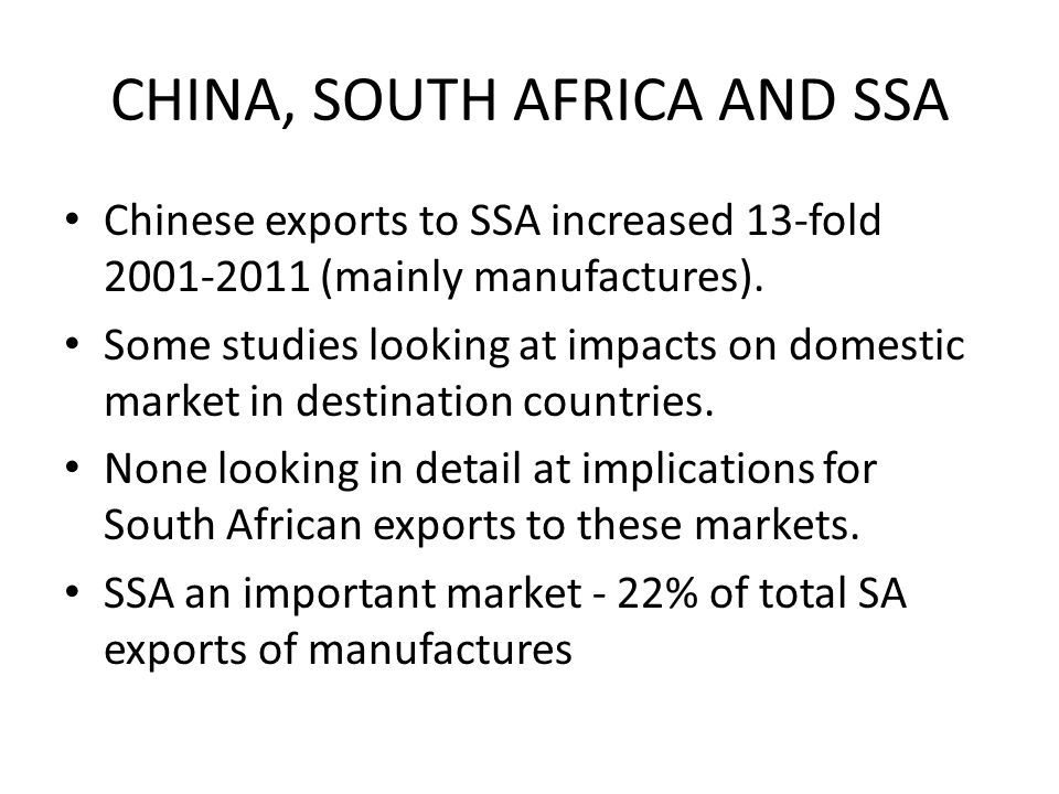 CHINA, SOUTH AFRICA AND SSA Chinese exports to SSA increased 13-fold 2001-2011 (mainly manufactures). Some studies looking at impacts on domestic mark