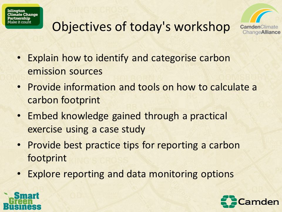 Objectives of today s workshop Explain how to identify and categorise carbon emission sources Provide information and tools on how to calculate a carbon footprint Embed knowledge gained through a practical exercise using a case study Provide best practice tips for reporting a carbon footprint Explore reporting and data monitoring options