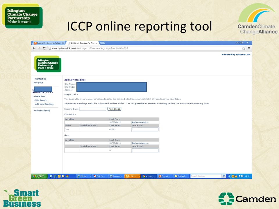 Reporting: the Islington Climate Change Partnership Annual submissions requested from all members Carbon emissions (minimum scope 1) from all members used to calculate the Partnerships overall carbon footprint Members receive a report based on their submissions Members can submit in variety of different ways: – Their own format – Raw energy usage data – Using the Partnerships unique login on Systems Link online