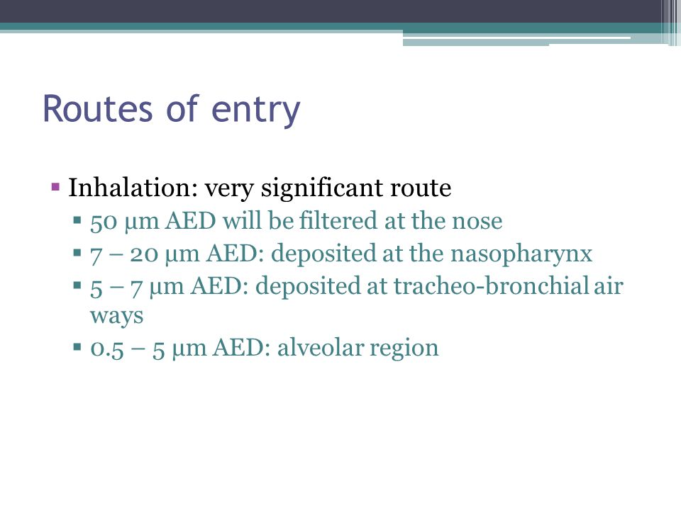 Routes of entry Inhalation: very significant route 50 µm AED will be filtered at the nose 7 – 20 µm AED: deposited at the nasopharynx 5 – 7 µm AED: de