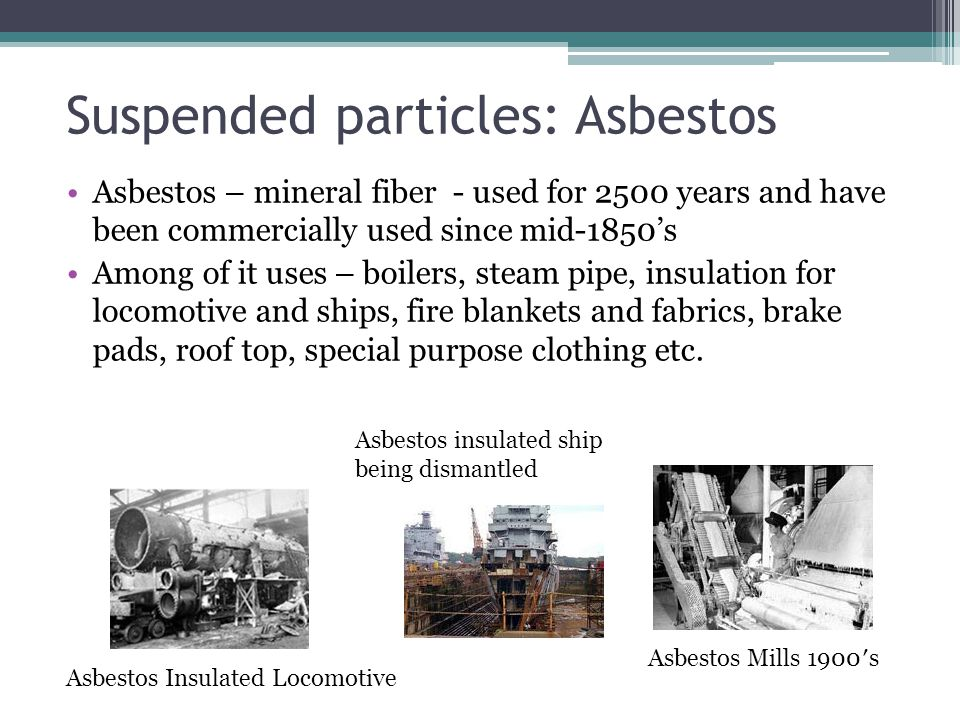 Suspended particles: Asbestos Asbestos – mineral fiber - used for 2500 years and have been commercially used since mid-1850s Among of it uses – boiler
