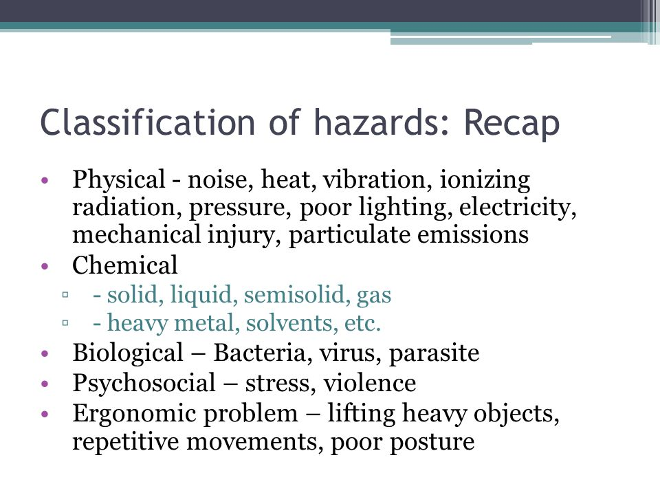 Classification of hazards: Recap Physical - noise, heat, vibration, ionizing radiation, pressure, poor lighting, electricity, mechanical injury, parti