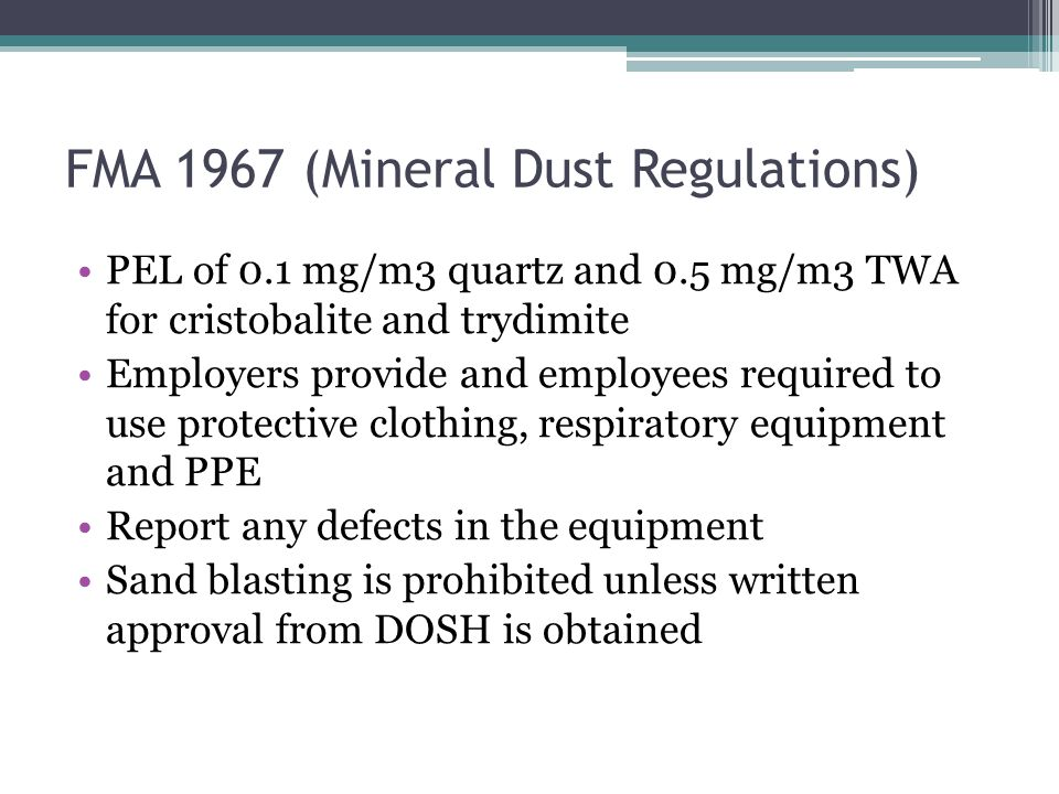 FMA 1967 (Mineral Dust Regulations) PEL of 0.1 mg/m3 quartz and 0.5 mg/m3 TWA for cristobalite and trydimite Employers provide and employees required