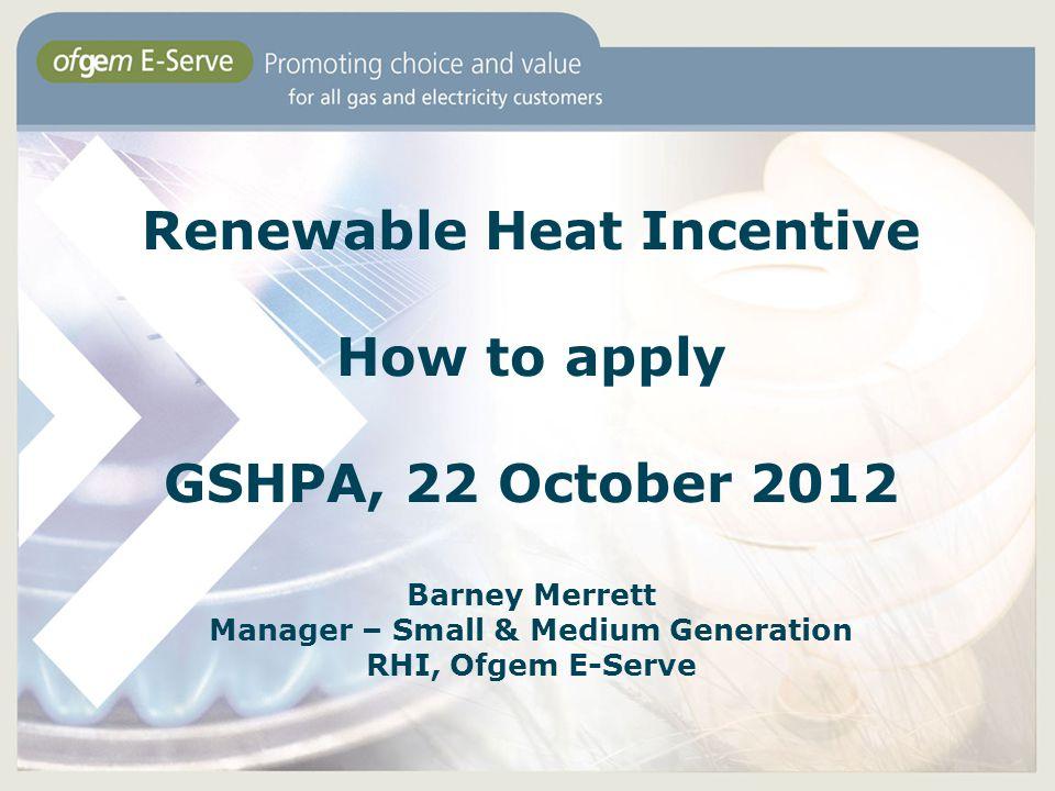 Renewable Heat Incentive How to apply GSHPA, 22 October 2012 Barney Merrett Manager – Small & Medium Generation RHI, Ofgem E-Serve