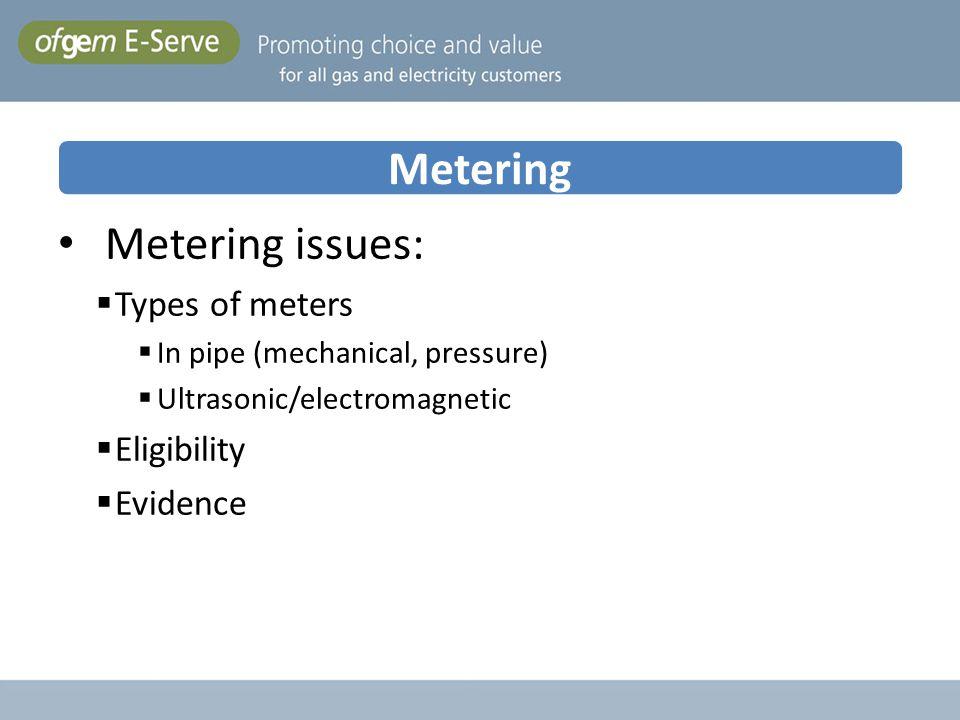 Metering Metering issues: Types of meters In pipe (mechanical, pressure) Ultrasonic/electromagnetic Eligibility Evidence