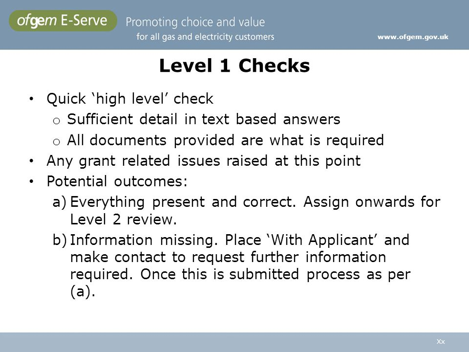 Xx www.ofgem.gov.uk Level 1 Checks Quick high level check o Sufficient detail in text based answers o All documents provided are what is required Any