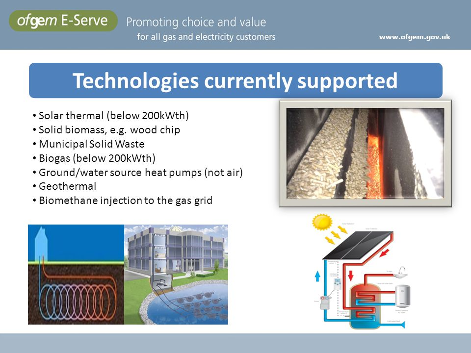 Technologies currently supported www.ofgem.gov.uk Solar thermal (below 200kWth) Solid biomass, e.g. wood chip Municipal Solid Waste Biogas (below 200k