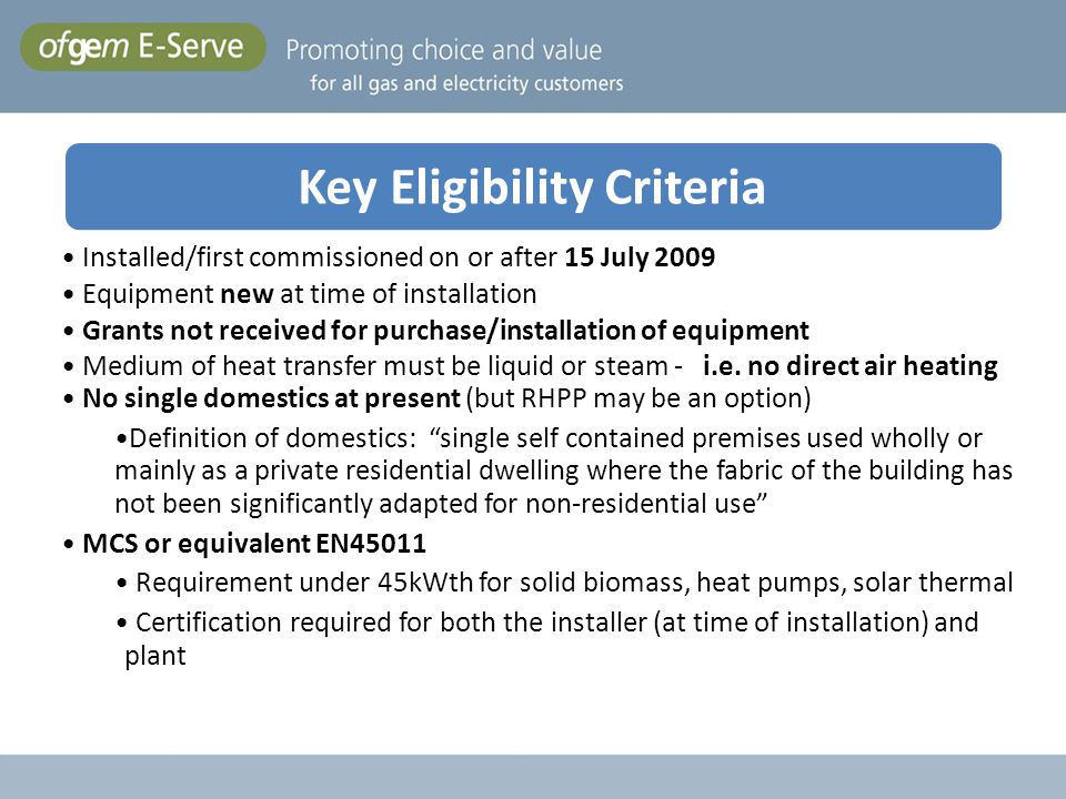Key eligibility criteria Installed/first commissioned on or after 15 July 2009 Equipment new at time of installation Grants not received for purchase/