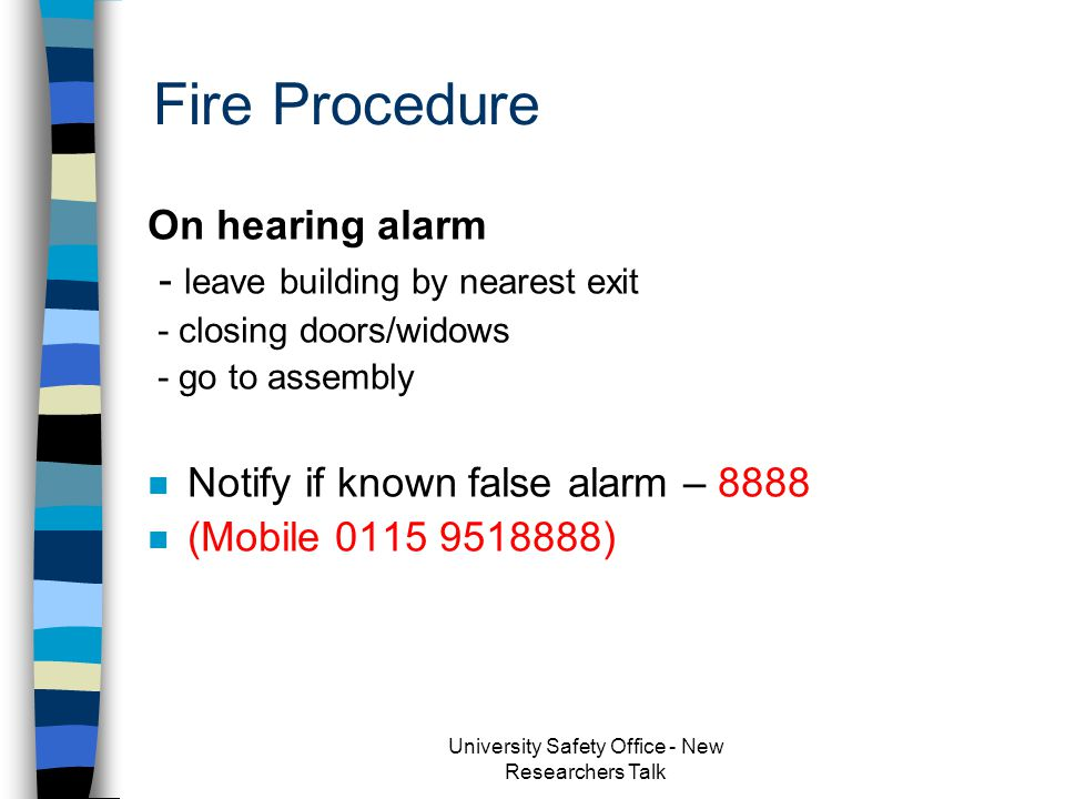 Fire Procedure If you discover a fire –Raise the alarm –Dial 8888 (0115 951 8888) –Leave the building by nearest exit Close doors and windows behind you Report to assembly point –Only use extinguisher if: Small, contained fire Confident Clear exit route University Safety Office - New Researchers Talk