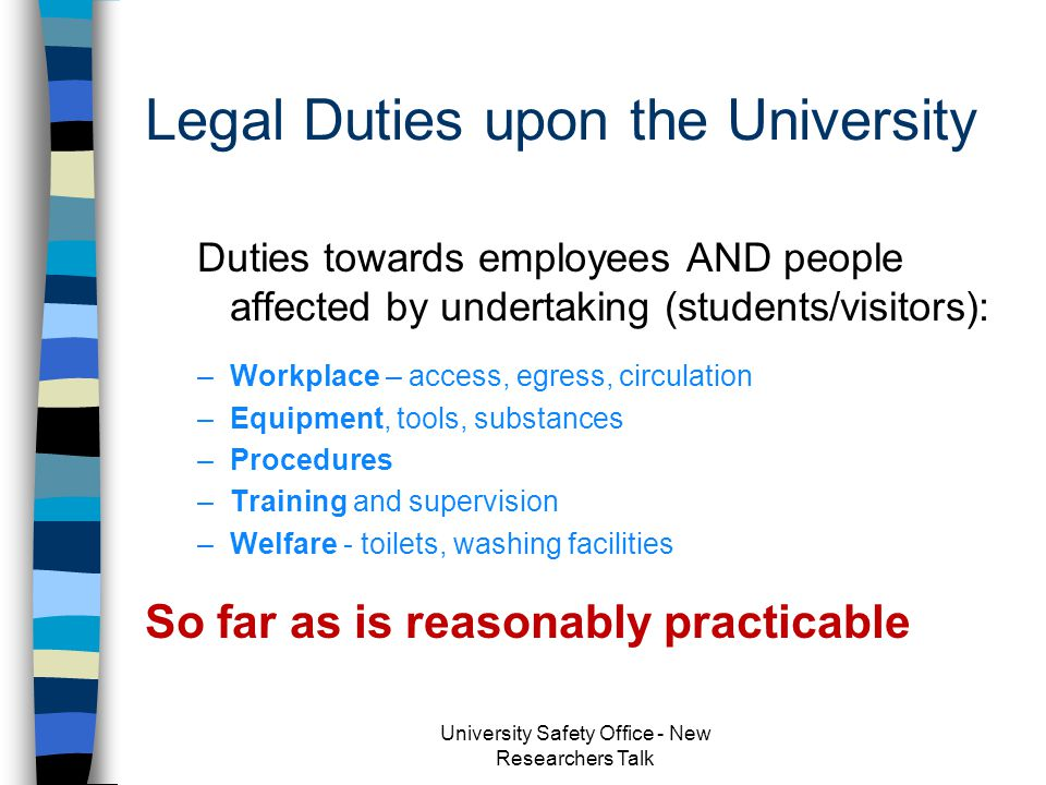 Health and Safety at Work etc Act 1974 n Section 2 & 3 - Duties towards employees & others n Ensure, so far as is reasonably practicable, health, safety and welfare at work University Safety Office - New Researchers Talk
