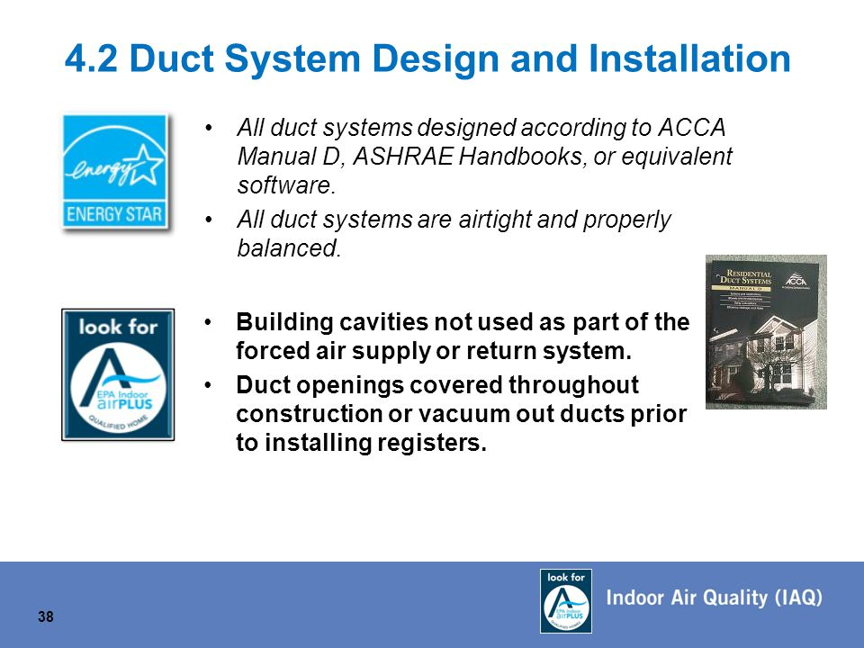 4.2 Duct System Design and Installation All duct systems designed according to ACCA Manual D, ASHRAE Handbooks, or equivalent software.