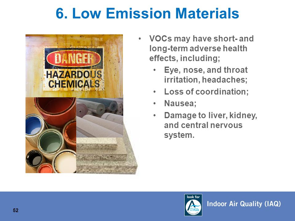 52 6. Low Emission Materials VOCs may have short- and long-term adverse health effects, including; Eye, nose, and throat irritation, headaches; Loss o