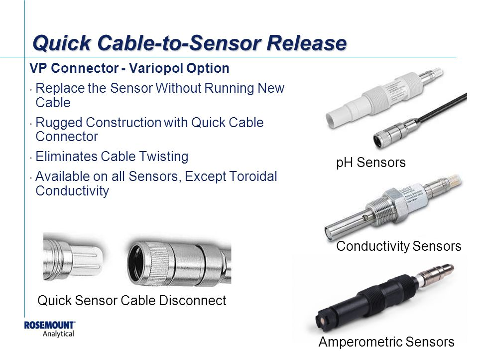 [File Name or Event] Emerson Confidential 27-Jun-01, Slide 15 Quick Cable-to-Sensor Release VP Connector - Variopol Option Replace the Sensor Without Running New Cable Rugged Construction with Quick Cable Connector Eliminates Cable Twisting Available on all Sensors, Except Toroidal Conductivity pH Sensors Conductivity Sensors Amperometric Sensors Quick Sensor Cable Disconnect