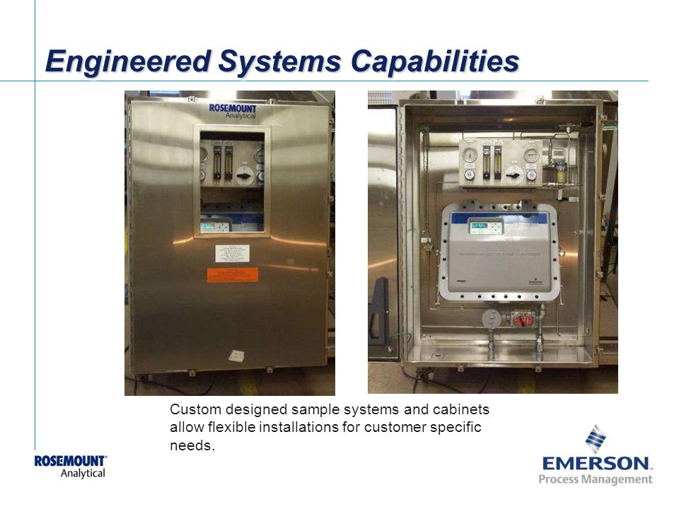 [File Name or Event] Emerson Confidential 27-Jun-01, Slide 31 Engineered Systems Capabilities Custom designed sample systems and cabinets allow flexible installations for customer specific needs.