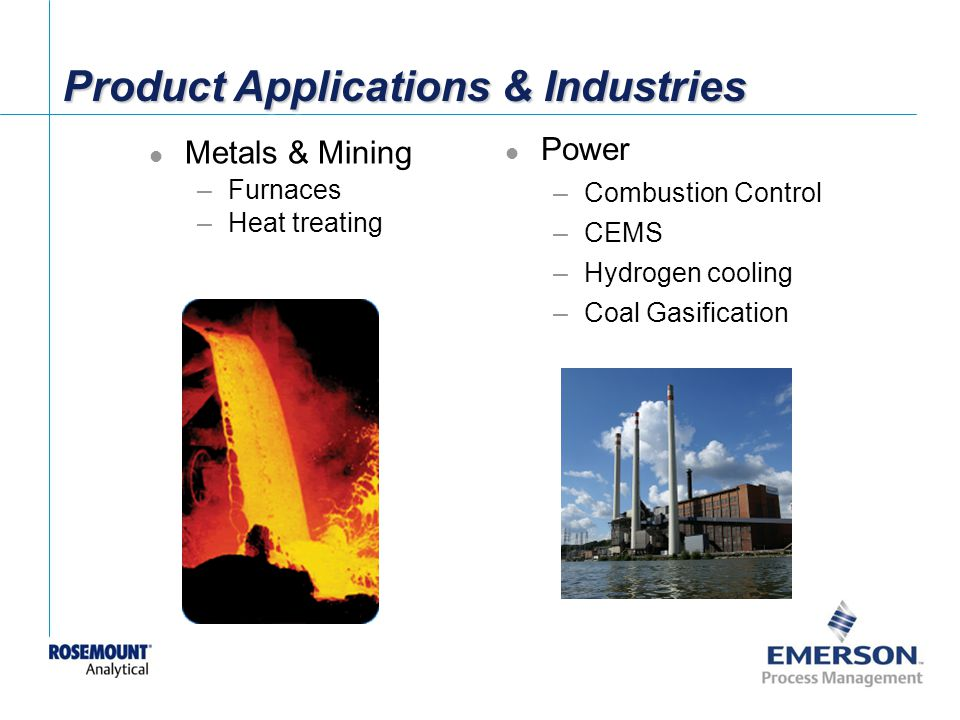[File Name or Event] Emerson Confidential 27-Jun-01, Slide 36 Metals & Mining –Furnaces –Heat treating Product Applications & Industries Power –Combustion Control –CEMS –Hydrogen cooling –Coal Gasification