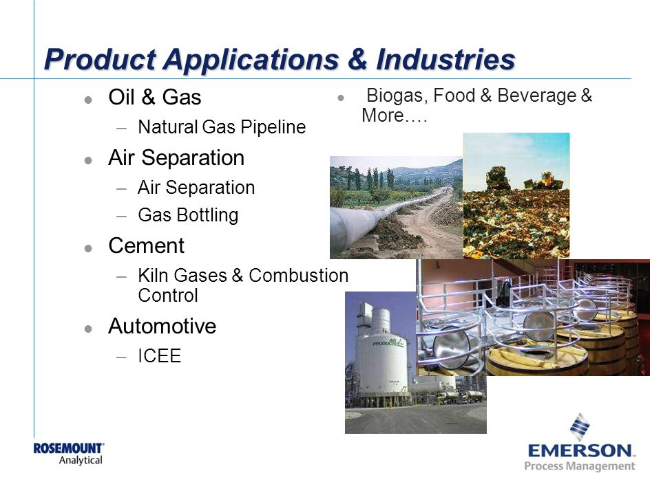 [File Name or Event] Emerson Confidential 27-Jun-01, Slide 37 Product Applications & Industries Oil & Gas –Natural Gas Pipeline Air Separation –Air Separation –Gas Bottling Cement –Kiln Gases & Combustion Control Automotive –ICEE Biogas, Food & Beverage & More….