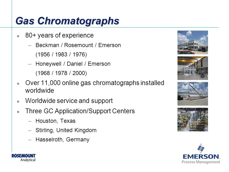 [File Name or Event] Emerson Confidential 27-Jun-01, Slide 41 Gas Chromatographs 80+ years of experience –Beckman / Rosemount / Emerson (1956 / 1983 / 1976) –Honeywell / Daniel / Emerson (1968 / 1978 / 2000) Over 11,000 online gas chromatographs installed worldwide Worldwide service and support Three GC Application/Support Centers –Houston, Texas –Stirling, United Kingdom –Hasselroth, Germany